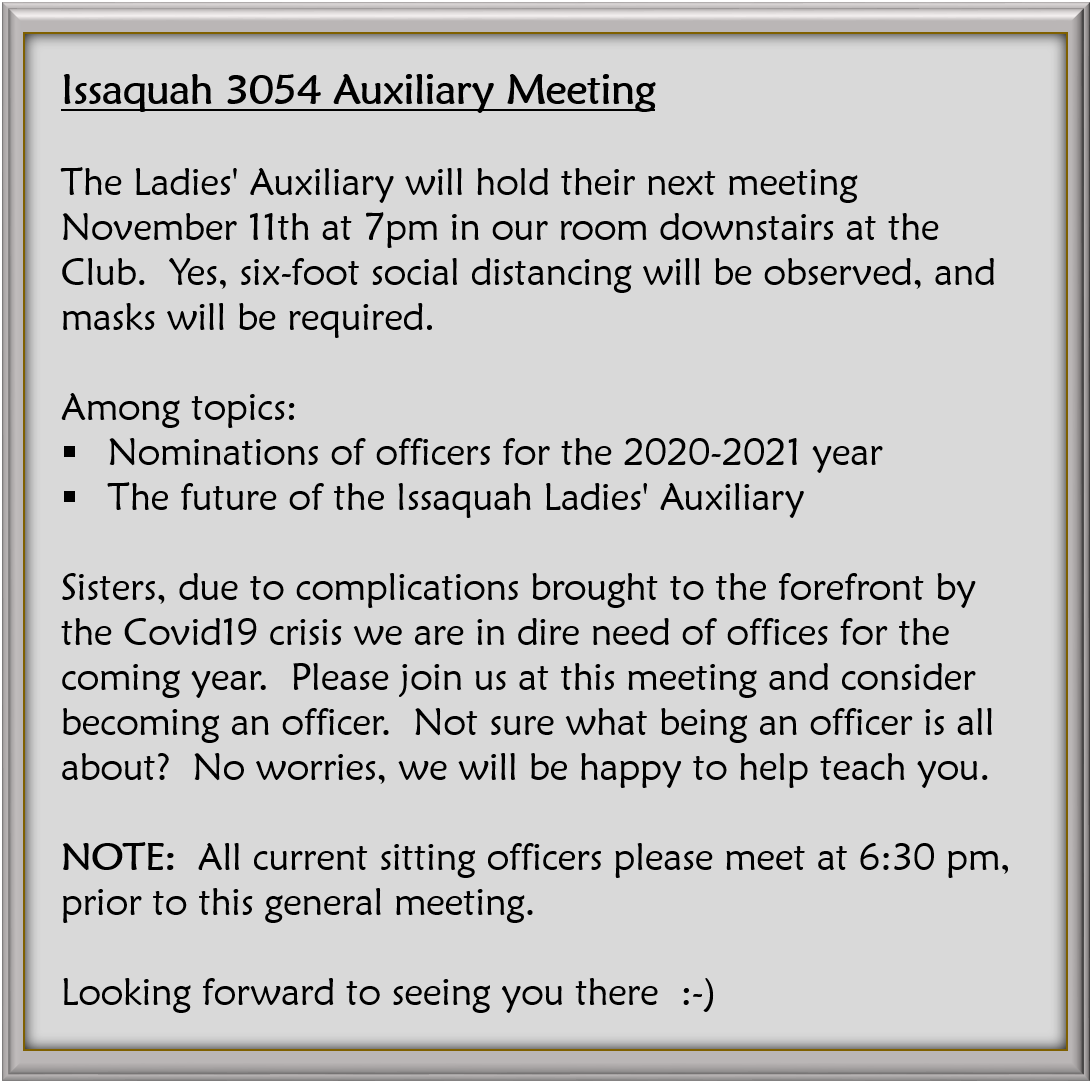Issaquah 3054 Auxiliary Meeting The Ladies' Auxiliary will hold their next meeting November 11th at 7pm in our room downstairs at the Club.  Yes, six-foot social distancing will be observed, and masks will be required. Among topics: -Nominations of officers for the 2020-2021 year -The future of the Issaquah Ladies' Auxiliary  Sisters, due to complications brought to the forefront by the Covid19 crisis we are in dire need of offices for the coming year.  Please join us at this meeting and consider becoming an officer.  Not sure what being an officer is all about?  No worries, we will be happy to help teach you.  NOTE:  All current sitting officers please meet at 6:30 pm, prior to this general meeting. Looking forward to seeing you there  :-)